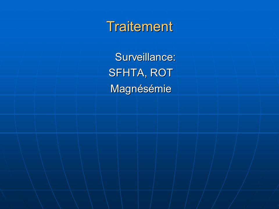 Traitement Surveillance: Surveillance: SFHTA, ROT SFHTA, ROT Magnésémie Magnésémie
