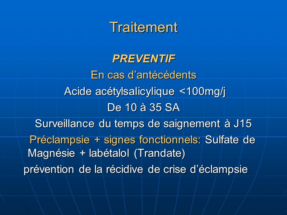 Traitement PREVENTIF En cas dantécédents Acide acétylsalicylique <100mg/j Acide acétylsalicylique <100mg/j De 10 à 35 SA Surveillance du temps de saignement à J15 Préclampsie + signes fonctionnels: Sulfate de Magnésie + labétalol (Trandate) Préclampsie + signes fonctionnels: Sulfate de Magnésie + labétalol (Trandate) prévention de la récidive de crise déclampsie prévention de la récidive de crise déclampsie