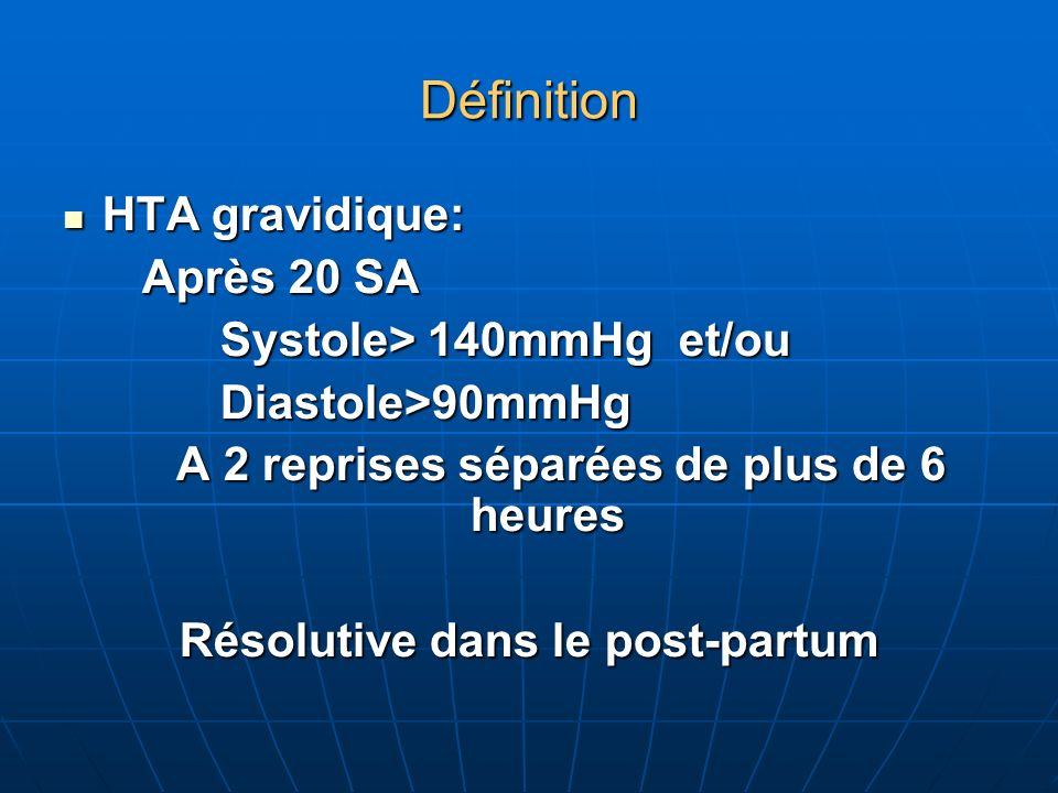 Définition HTA gravidique: HTA gravidique: Après 20 SA Après 20 SA Systole> 140mmHg et/ou Systole> 140mmHg et/ou Diastole>90mmHg Diastole>90mmHg A 2 reprises séparées de plus de 6 heures A 2 reprises séparées de plus de 6 heures Résolutive dans le post-partum