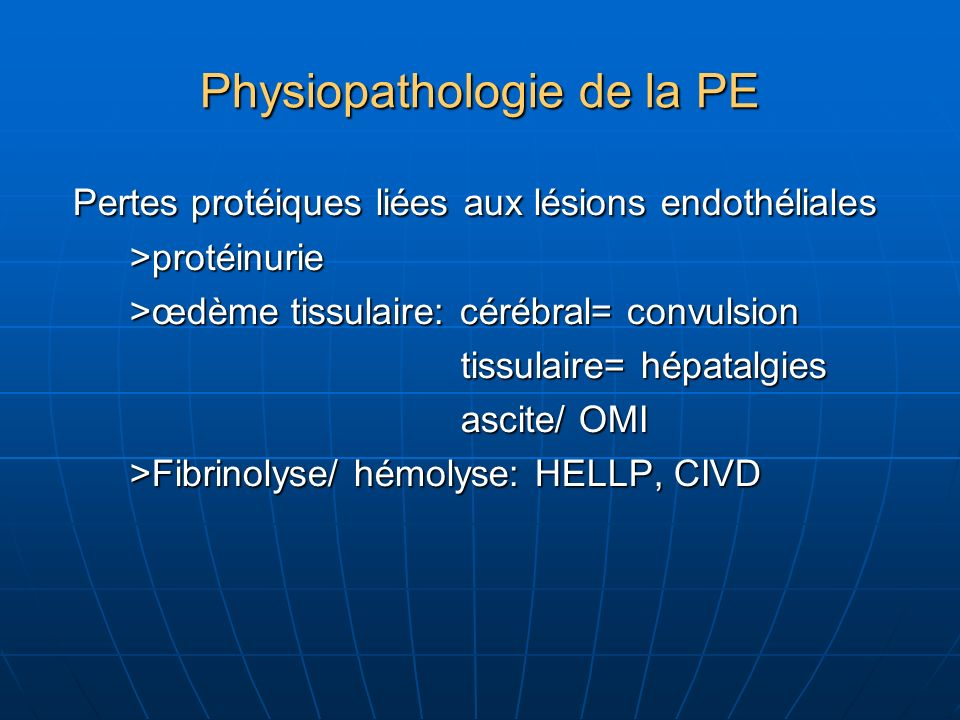 Physiopathologie de la PE Pertes protéiques liées aux lésions endothéliales Pertes protéiques liées aux lésions endothéliales >protéinurie >protéinurie >œdème tissulaire: cérébral= convulsion >œdème tissulaire: cérébral= convulsion tissulaire= hépatalgies tissulaire= hépatalgies ascite/ OMI ascite/ OMI >Fibrinolyse/ hémolyse: HELLP, CIVD >Fibrinolyse/ hémolyse: HELLP, CIVD