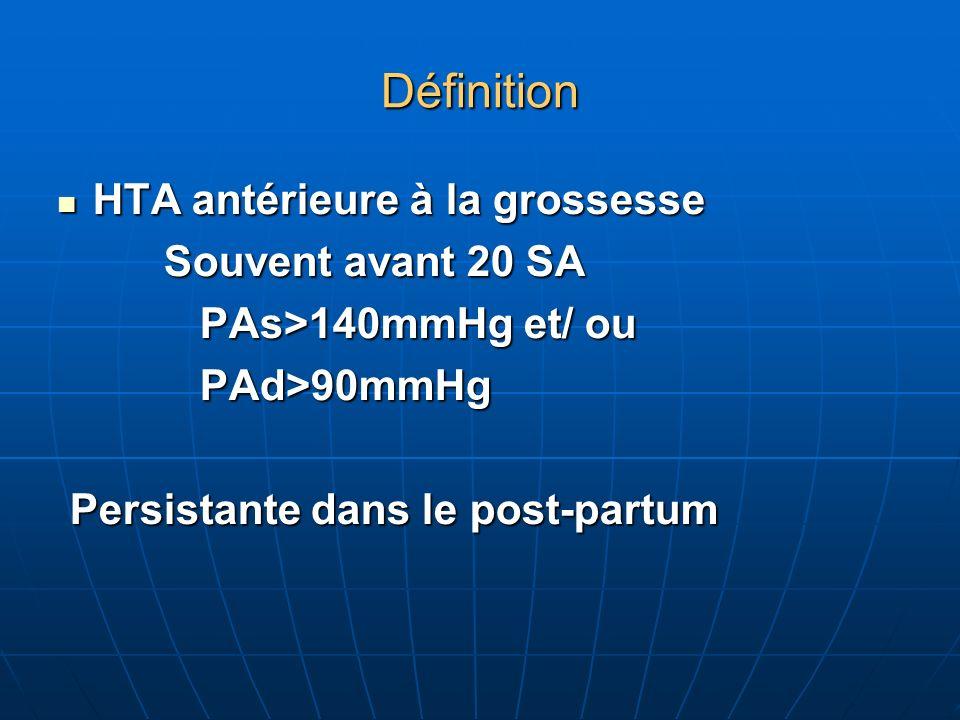 Définition HTA antérieure à la grossesse HTA antérieure à la grossesse Souvent avant 20 SA Souvent avant 20 SA PAs>140mmHg et/ ou PAs>140mmHg et/ ou PAd>90mmHg PAd>90mmHg Persistante dans le post-partum Persistante dans le post-partum