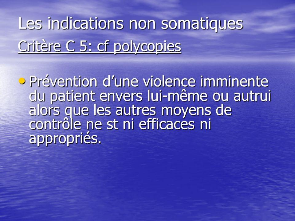 Les indications non somatiques Critère C 5: cf polycopies Prévention dune violence imminente du patient envers lui-même ou autrui alors que les autres