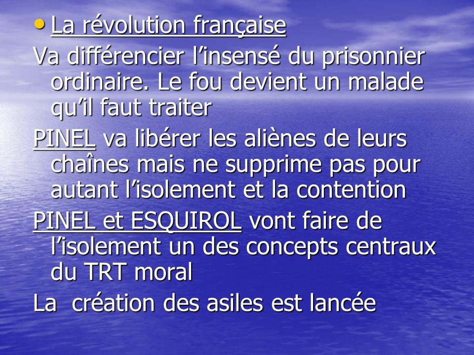 La révolution française La révolution française Va différencier linsensé du prisonnier ordinaire. Le fou devient un malade quil faut traiter PINEL va