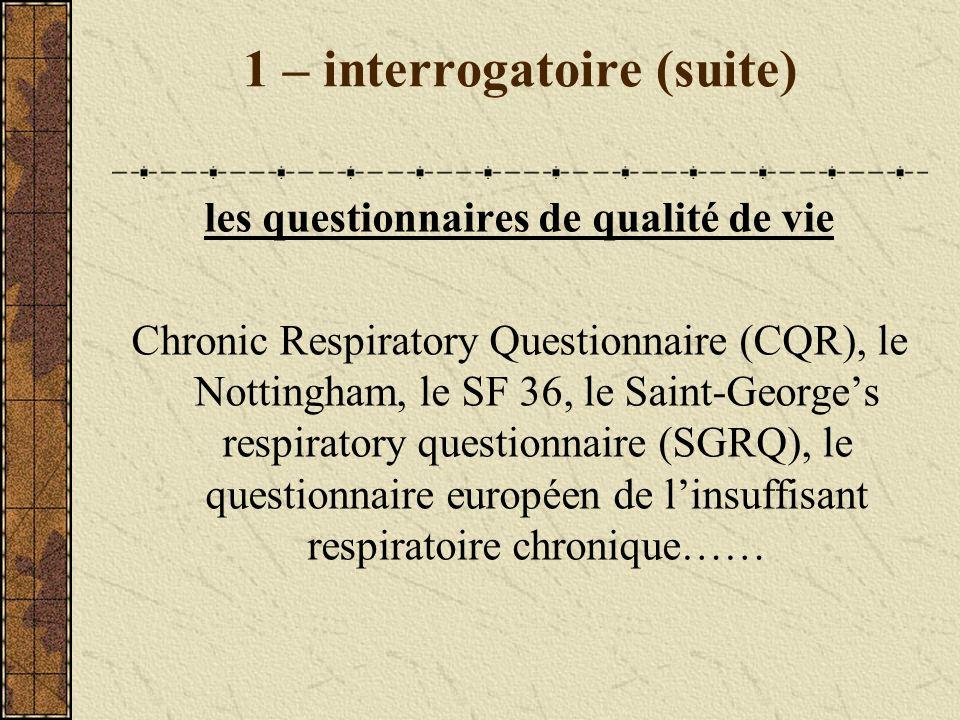 1 – interrogatoire (suite) les questionnaires de qualité de vie Chronic Respiratory Questionnaire (CQR), le Nottingham, le SF 36, le Saint-Georges res