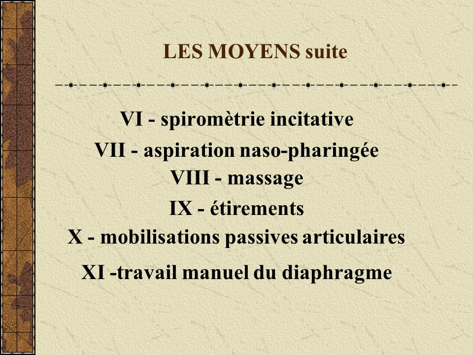 LES MOYENS suite VI - spiromètrie incitative VII - aspiration naso-pharingée VIII - massage IX - étirements X - mobilisations passives articulaires XI