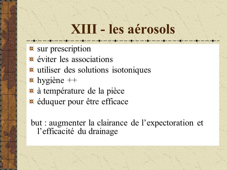 XIII - les aérosols sur prescription éviter les associations utiliser des solutions isotoniques hygiène ++ à température de la pièce éduquer pour être