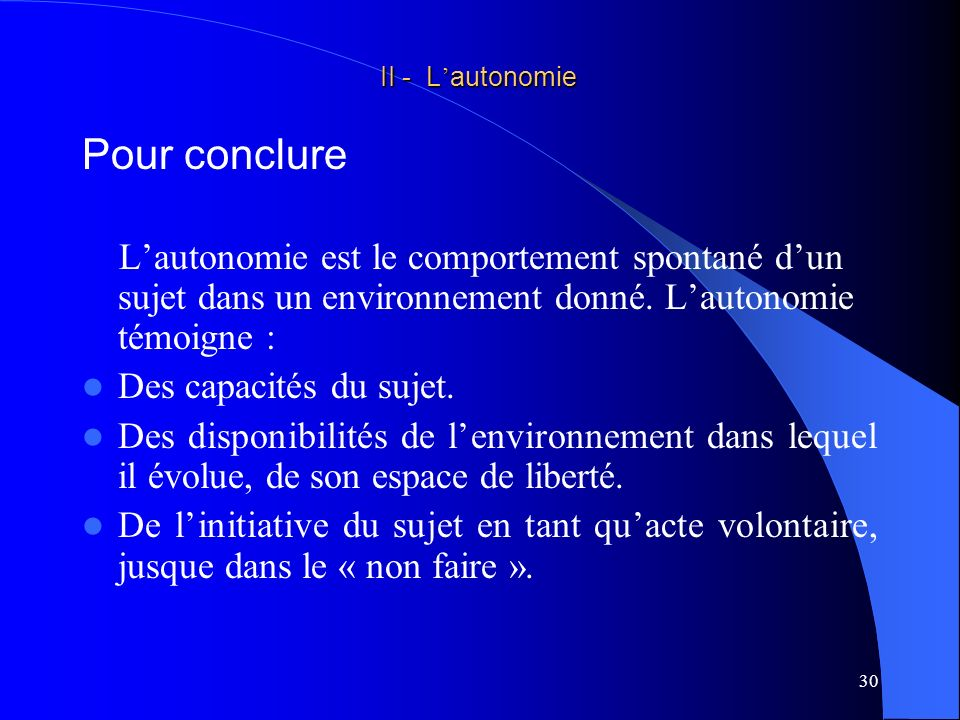 31 Lautonomie quexerce une personne ( = « je fais ») nécessite la réunion de trois conditions : AUTONOMIE II - L autonomie II - L autonomie Définition - généralités capacité« je peux faire » Acte volontaire « je veux faire » « je ne veux pas faire » environnement favorable « je suis libre de faire » « je fais »