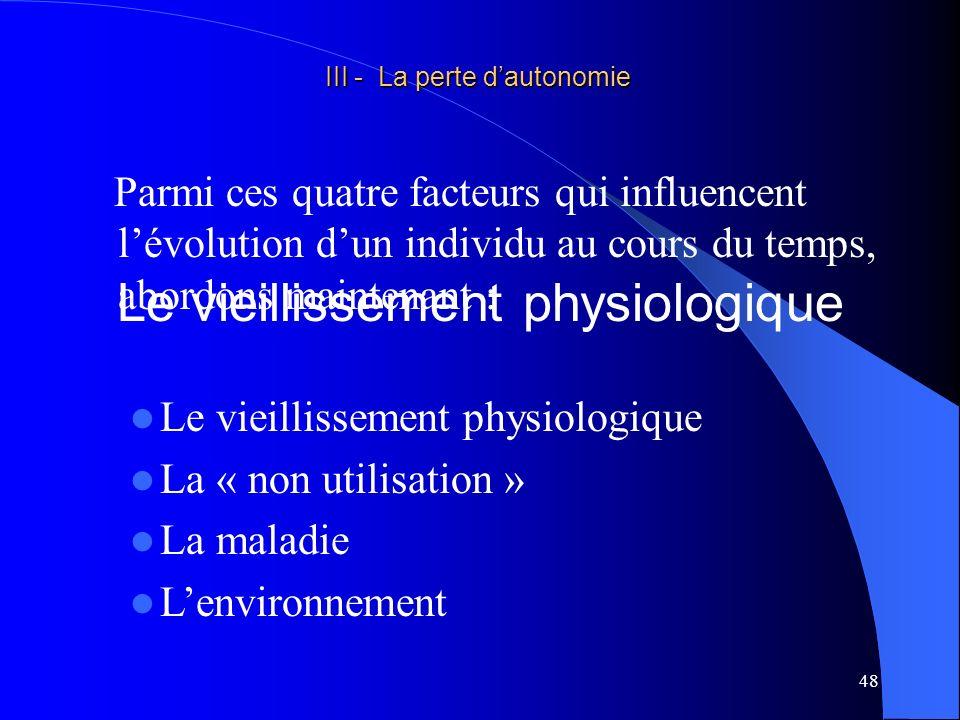 49 III - La perte dautonomie III - La perte dautonomie Généralités Le vieillissement physiologique est le vieillissement normal de tout être vivant.