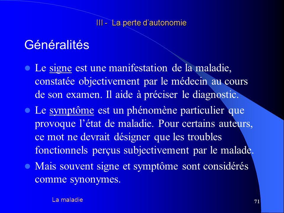 72 III - La perte dautonomie III - La perte dautonomie Généralités Le syndrome réunit un ensemble de symptômes ou de signesqui se reproduisent en même temps dans un certain nombre de maladies.