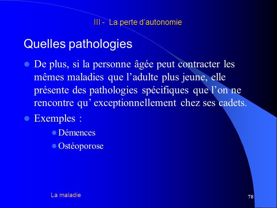 79 III - La perte dautonomie III - La perte dautonomie La notion d « état pathologique » =/= maladie =/= syndrome Soit il possède plusieurs causes simultanées empruntées à la fois au vieillissement, à la non utilisation, à la maladie et à lenvironnement.