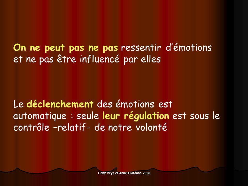 Dany Veys et Anne Giordano 2008 On ne peut pas ne pas ressentir démotions et ne pas être influencé par elles Le déclenchement des émotions est automatique : seule leur régulation est sous le contrôle –relatif- de notre volonté