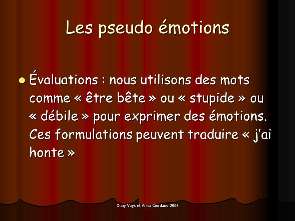 Dany Veys et Anne Giordano 2008 Les pseudo émotions Évaluations : nous utilisons des mots comme « être bête » ou « stupide » ou « débile » pour exprimer des émotions.
