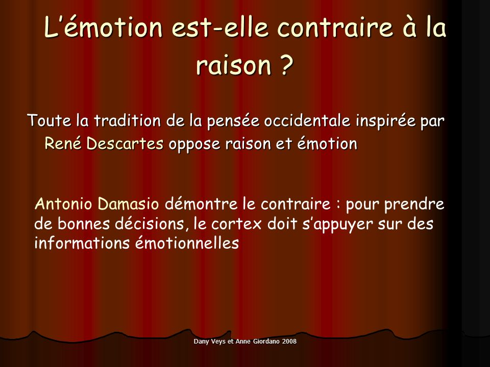 Dany Veys et Anne Giordano 2008 Lémotion est-elle contraire à la raison ? Toute la tradition de la pensée occidentale inspirée par René Descartes oppo