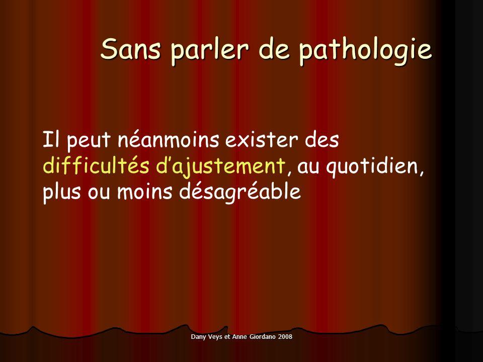 Dany Veys et Anne Giordano 2008 Sans parler de pathologie Il peut néanmoins exister des difficultés dajustement, au quotidien, plus ou moins désagréable