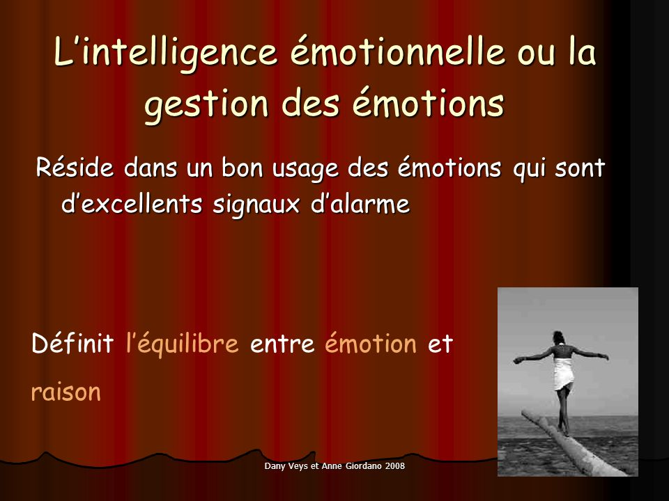 Dany Veys et Anne Giordano 2008 Lintelligence émotionnelle ou la gestion des émotions Réside dans un bon usage des émotions qui sont dexcellents signaux dalarme Définit léquilibre entre émotion et raison