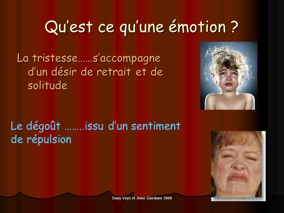 Dany Veys et Anne Giordano 2008 Quest ce quune émotion ? La tristesse……saccompagne dun désir de retrait et de solitude Le dégoût ……..issu dun sentimen