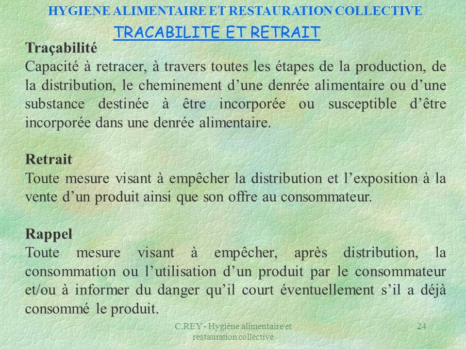 C.REY - Hygiène alimentaire et restauration collective 24 Traçabilité Capacité à retracer, à travers toutes les étapes de la production, de la distrib