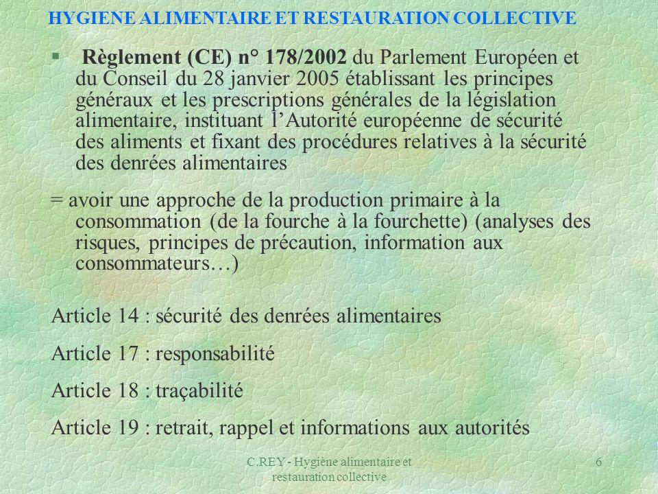C.REY - Hygiène alimentaire et restauration collective 7 HYGIENE ALIMENTAIRE ET RESTAURATION COLLECTIVE §Règlement (CE) n° 852/2004 du Parlement européen et du conseil du 29 avril 2004 relatif à lhygiène des denrées alimentaires complété par le règlement n°853/2004 Responsabilités Analyse des risques (H.A.C.C.P.