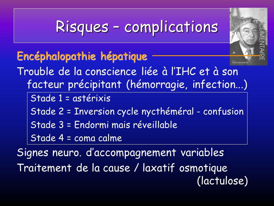 Risques – complications Encéphalopathie hépatique Trouble de la conscience liée à lIHC et à son facteur précipitant (hémorragie, infection...) Stade 1
