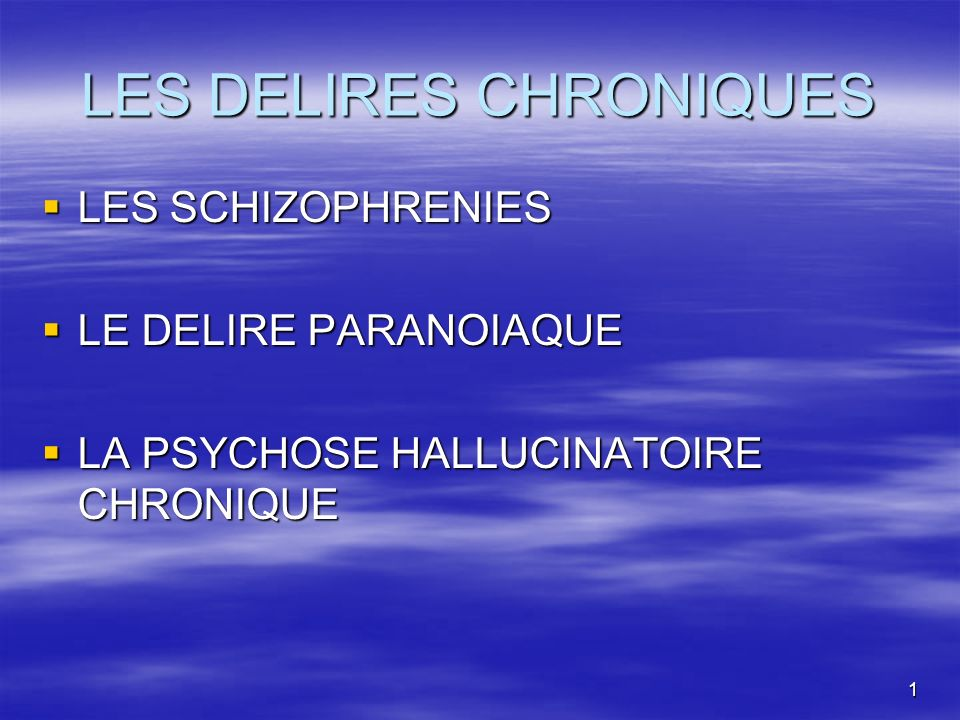 1 LES DELIRES CHRONIQUES LES SCHIZOPHRENIES LES SCHIZOPHRENIES LE DELIRE PARANOIAQUE LE DELIRE PARANOIAQUE LA PSYCHOSE HALLUCINATOIRE CHRONIQUE LA PSY
