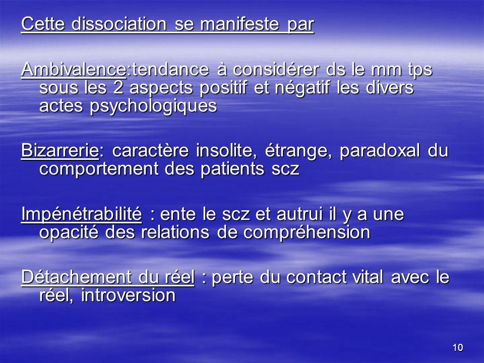 10 Cette dissociation se manifeste par Ambivalence:tendance à considérer ds le mm tps sous les 2 aspects positif et négatif les divers actes psycholog