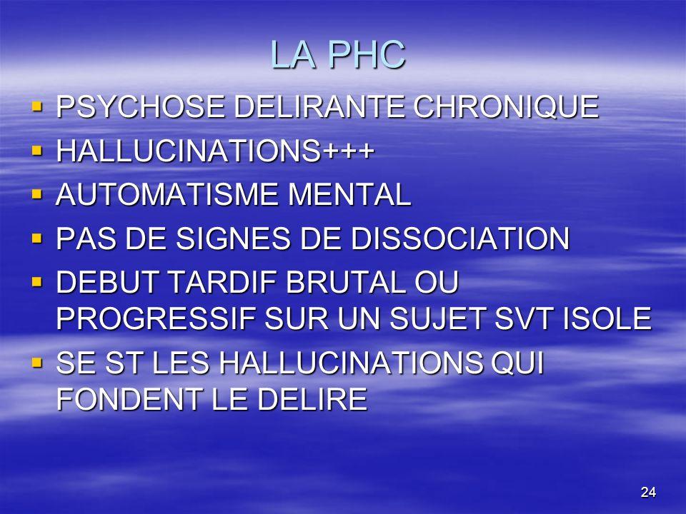 24 LA PHC PSYCHOSE DELIRANTE CHRONIQUE PSYCHOSE DELIRANTE CHRONIQUE HALLUCINATIONS+++ HALLUCINATIONS+++ AUTOMATISME MENTAL AUTOMATISME MENTAL PAS DE S
