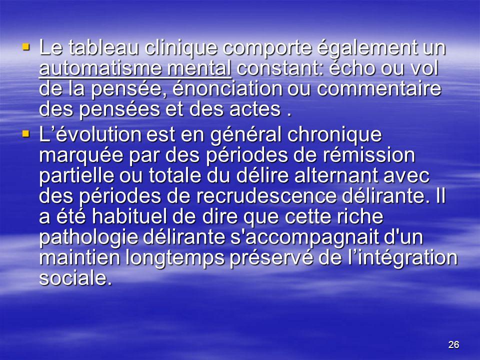 26 Le tableau clinique comporte également un automatisme mental constant: écho ou vol de la pensée, énonciation ou commentaire des pensées et des acte