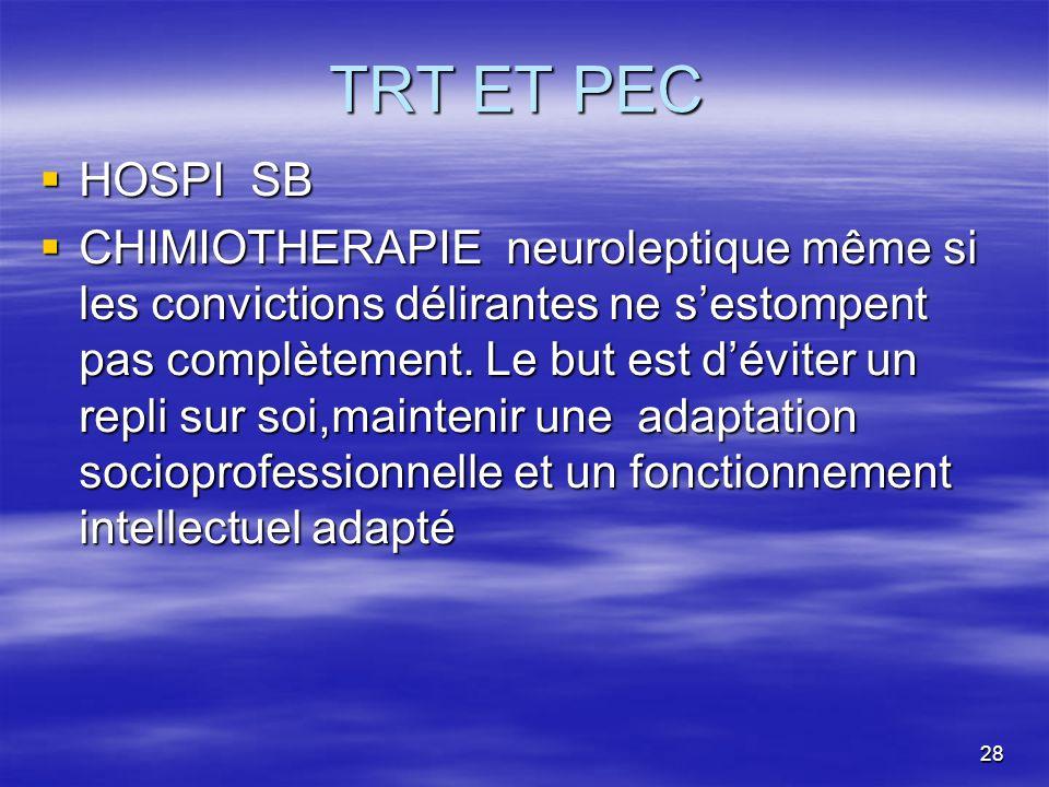 28 TRT ET PEC HOSPI SB HOSPI SB CHIMIOTHERAPIE neuroleptique même si les convictions délirantes ne sestompent pas complètement. Le but est déviter un