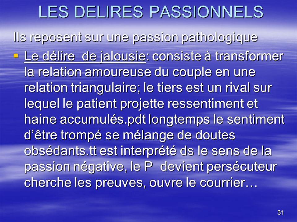 31 LES DELIRES PASSIONNELS Ils reposent sur une passion pathologique Le délire de jalousie: consiste à transformer la relation amoureuse du couple en