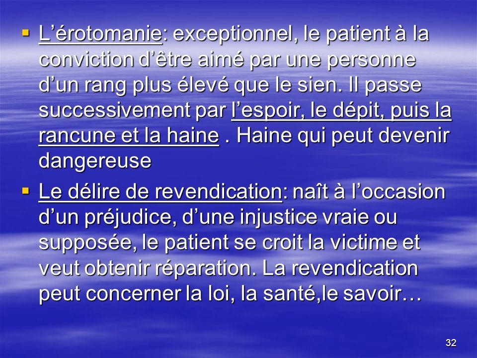 32 Lérotomanie: exceptionnel, le patient à la conviction dêtre aimé par une personne dun rang plus élevé que le sien. Il passe successivement par lesp