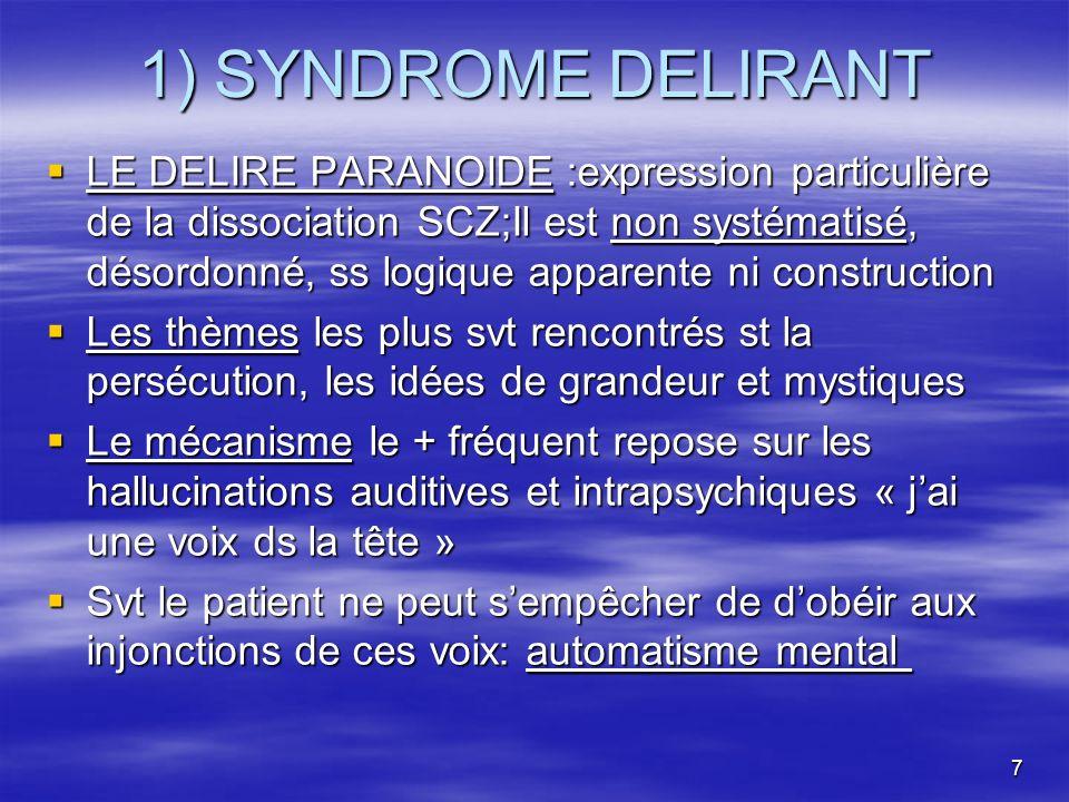 7 1) SYNDROME DELIRANT LE DELIRE PARANOIDE :expression particulière de la dissociation SCZ;Il est non systématisé, désordonné, ss logique apparente ni