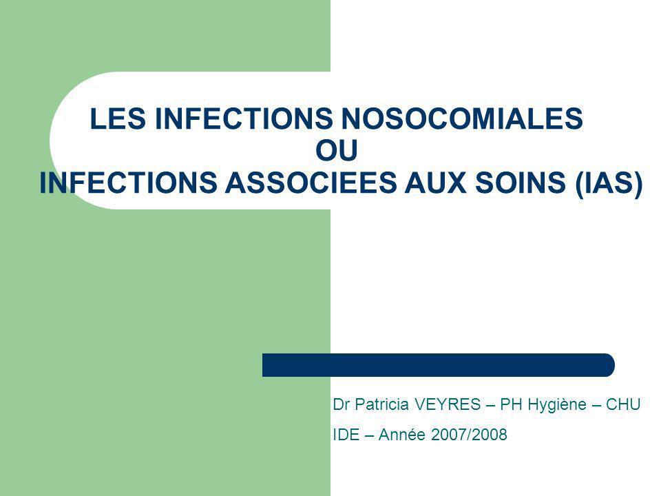 LES INFECTIONS NOSOCOMIALES OU INFECTIONS ASSOCIEES AUX SOINS (IAS) Dr Patricia VEYRES – PH Hygiène – CHU IDE – Année 2007/2008