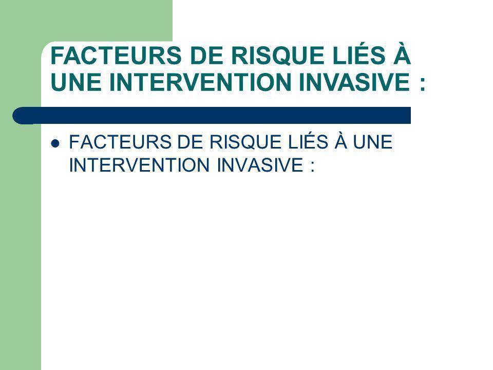 FACTEURS DE RISQUE LIÉS À UNE INTERVENTION INVASIVE :