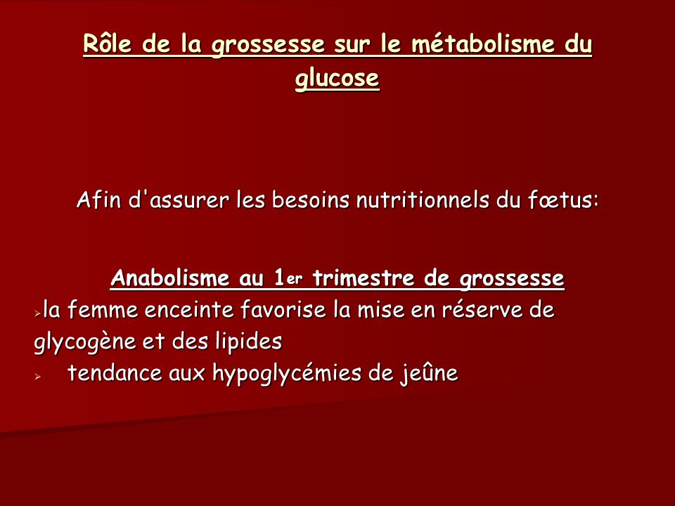Rôle de la grossesse sur le métabolisme du glucose Catabolisme au 2 ème trimestre Altération de la sensibilité à l insuline, Altération de la sensibilité à l insuline, déclenchement du diabète gestationnel à partir de la fin du deuxième trimestre sur des terrains prédisposés déclenchement du diabète gestationnel à partir de la fin du deuxième trimestre sur des terrains prédisposés nécessité d augmenter régulièrement les doses d insuline chez les diabétiques insulino-traitées.