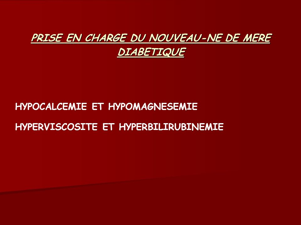 PRISE EN CHARGE DU NOUVEAU-NE DE MERE DIABETIQUE HYPOCALCEMIE ET HYPOMAGNESEMIE HYPERVISCOSITE ET HYPERBILIRUBINEMIE