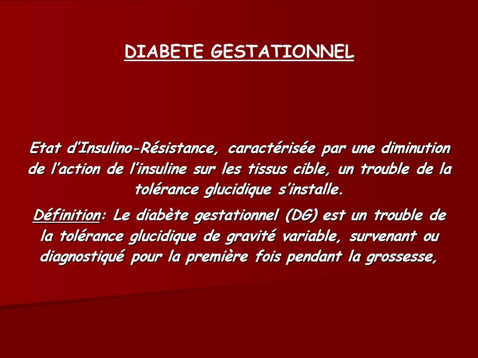 DIABETE GESTATIONNEL Etat dInsulino-Résistance, caractérisée par une diminution de laction de linsuline sur les tissus cible, un trouble de la toléran