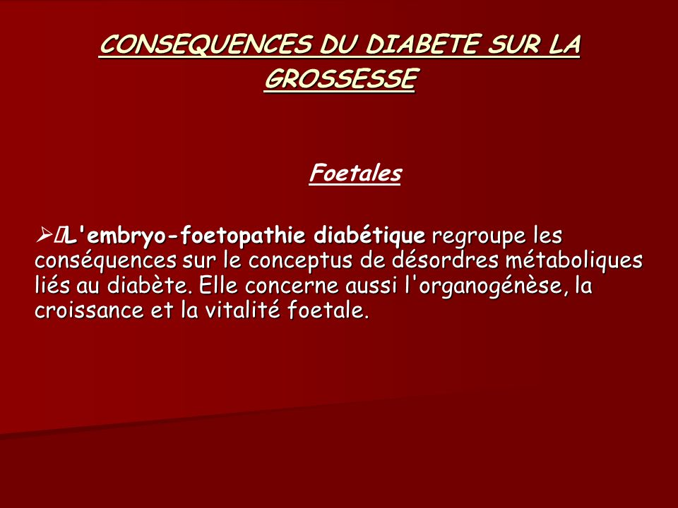 CONSEQUENCES DU DIABETE SUR LA GROSSESSE Foetales L embryo-foetopathie diabétique regroupe les conséquences sur le conceptus de désordres métaboliques liés au diabète.