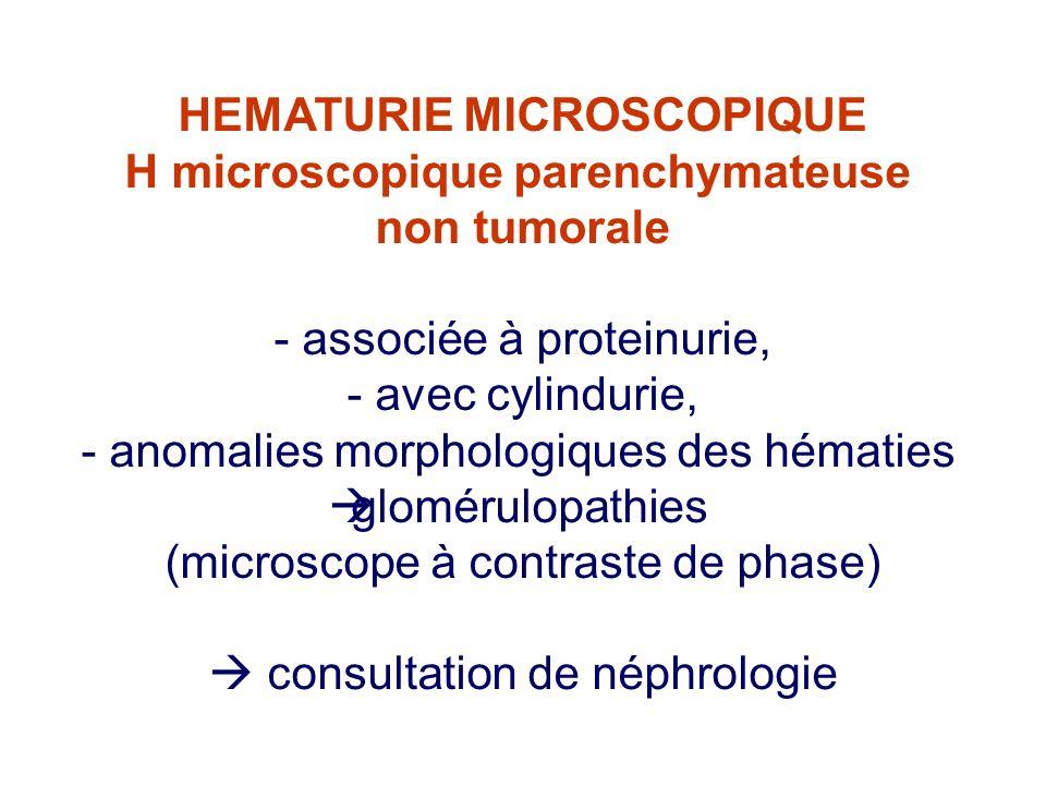HEMATURIE MICROSCOPIQUE H microscopique parenchymateuse non tumorale - associée à proteinurie, - avec cylindurie, - anomalies morphologiques des hématies glomérulopathies (microscope à contraste de phase) consultation de néphrologie
