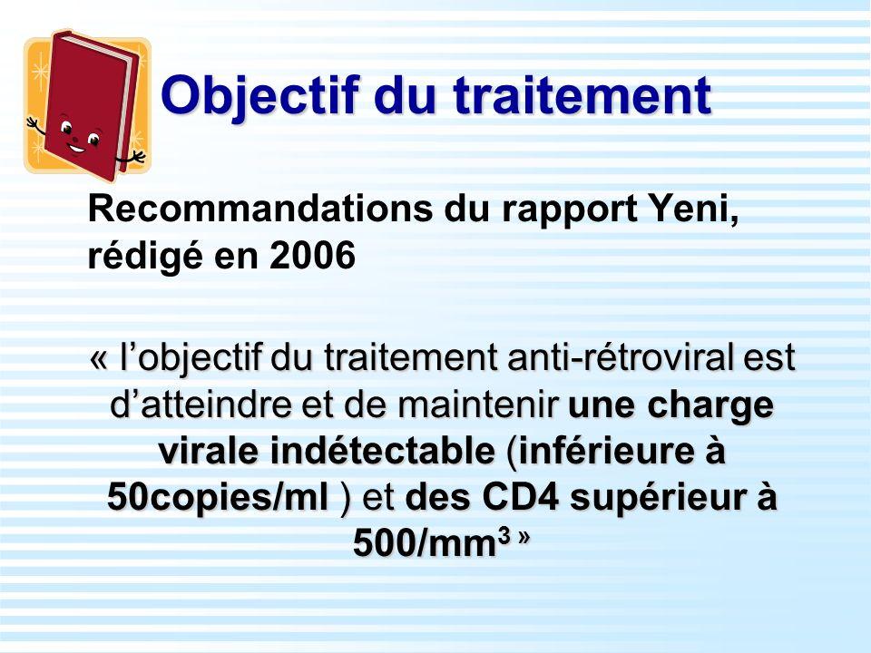 Objectif du traitement Recommandations du rapport Yeni, rédigé en 2006 « lobjectif du traitement anti-rétroviral est datteindre et de maintenir une ch
