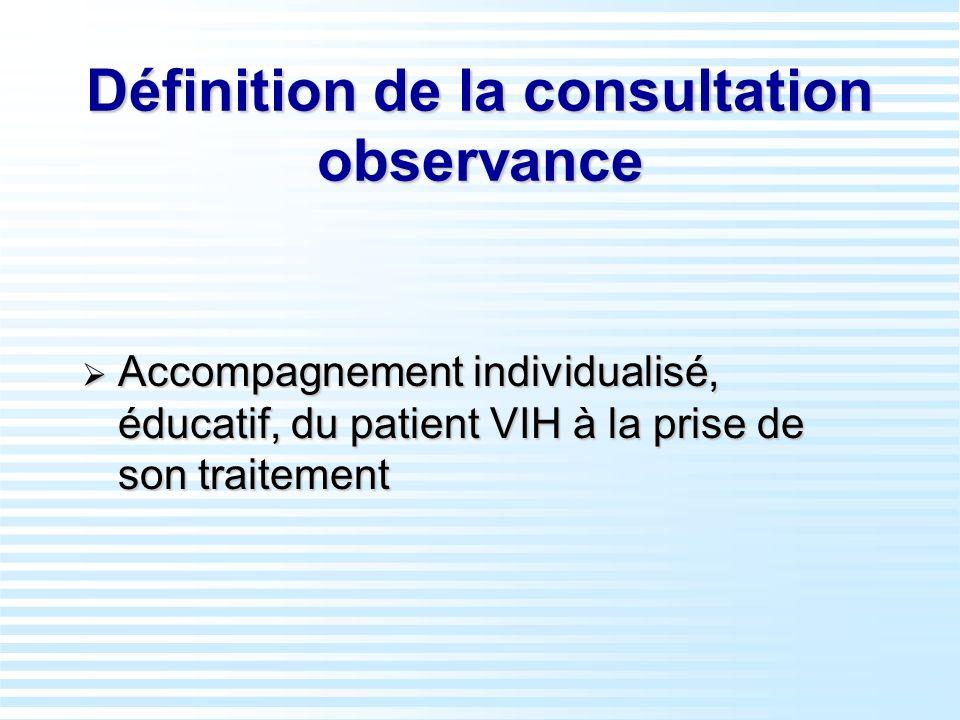 Définition de la consultation observance Accompagnement individualisé, éducatif, du patient VIH à la prise de son traitement Accompagnement individual