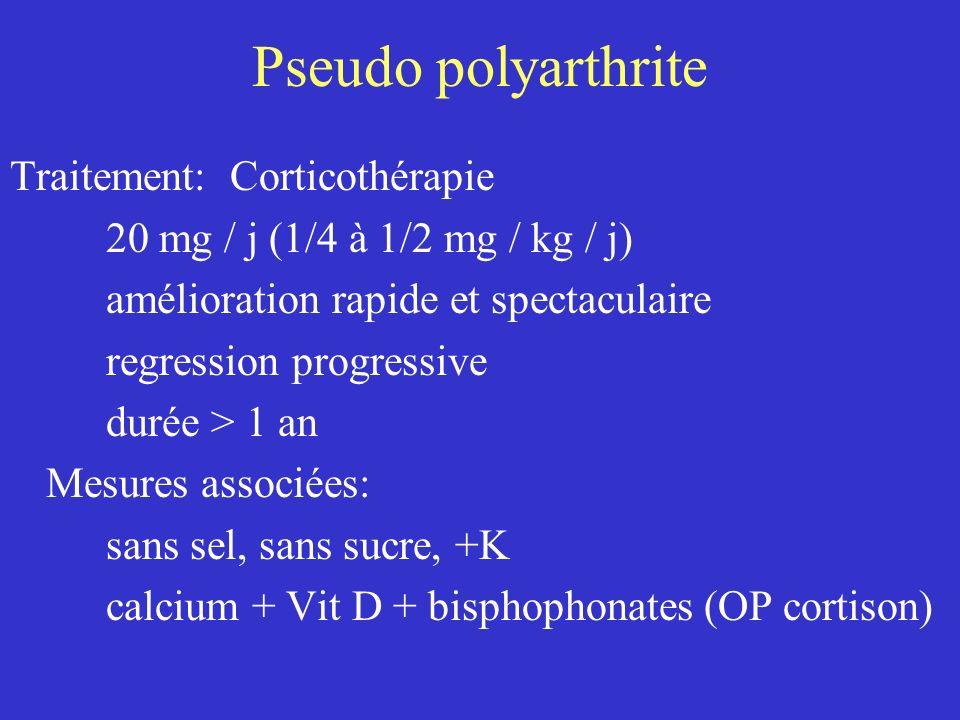 Pseudo polyarthrite Traitement: Corticothérapie 20 mg / j (1/4 à 1/2 mg / kg / j) amélioration rapide et spectaculaire regression progressive durée >
