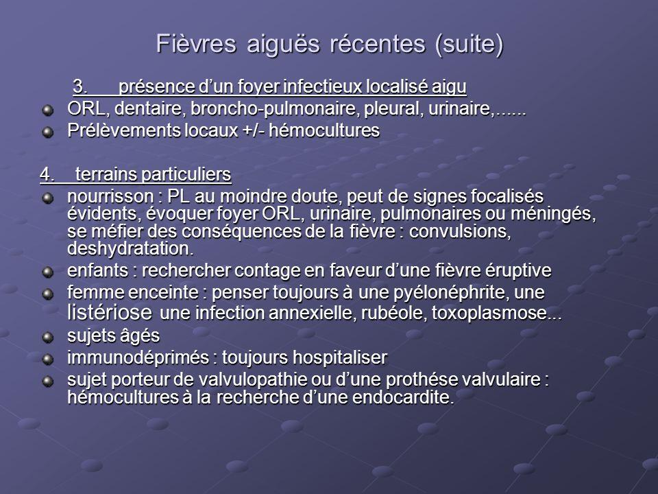 Fièvres aiguës récentes (suite) 3. présence dun foyer infectieux localisé aigu ORL, dentaire, broncho-pulmonaire, pleural, urinaire,...... Prélèvement