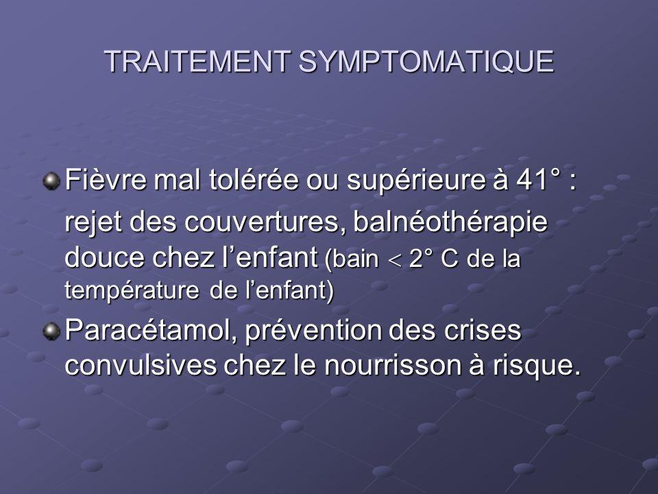 TRAITEMENT SYMPTOMATIQUE Fièvre mal tolérée ou supérieure à 41° : rejet des couvertures, balnéothérapie douce chez lenfant (bain 2° C de la températur