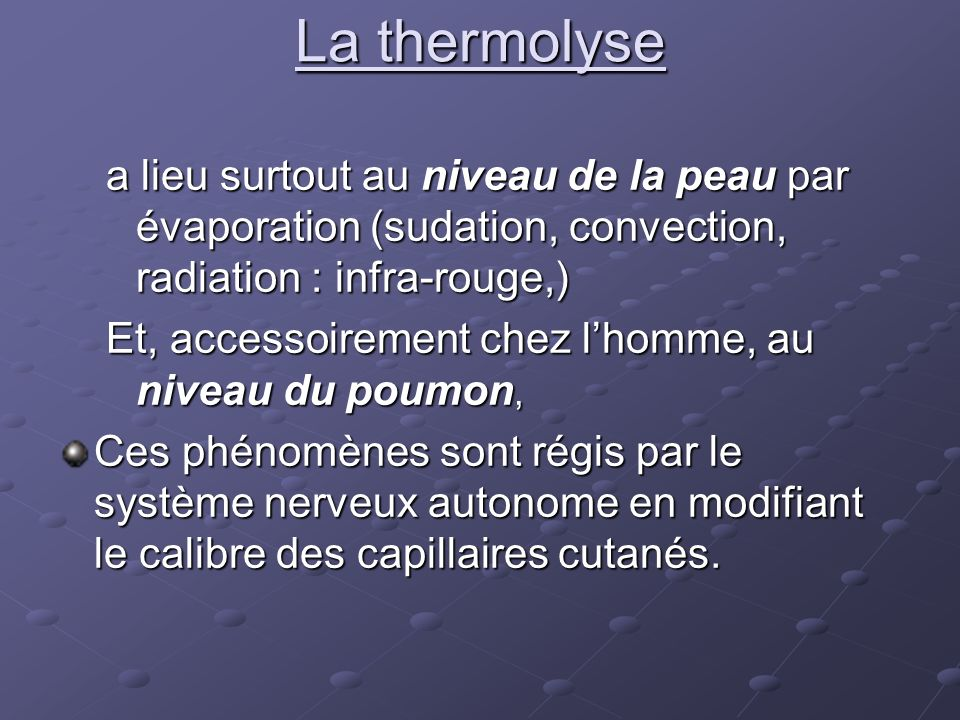 La thermolyse a lieu surtout au niveau de la peau par évaporation (sudation, convection, radiation : infra-rouge,) Et, accessoirement chez lhomme, au