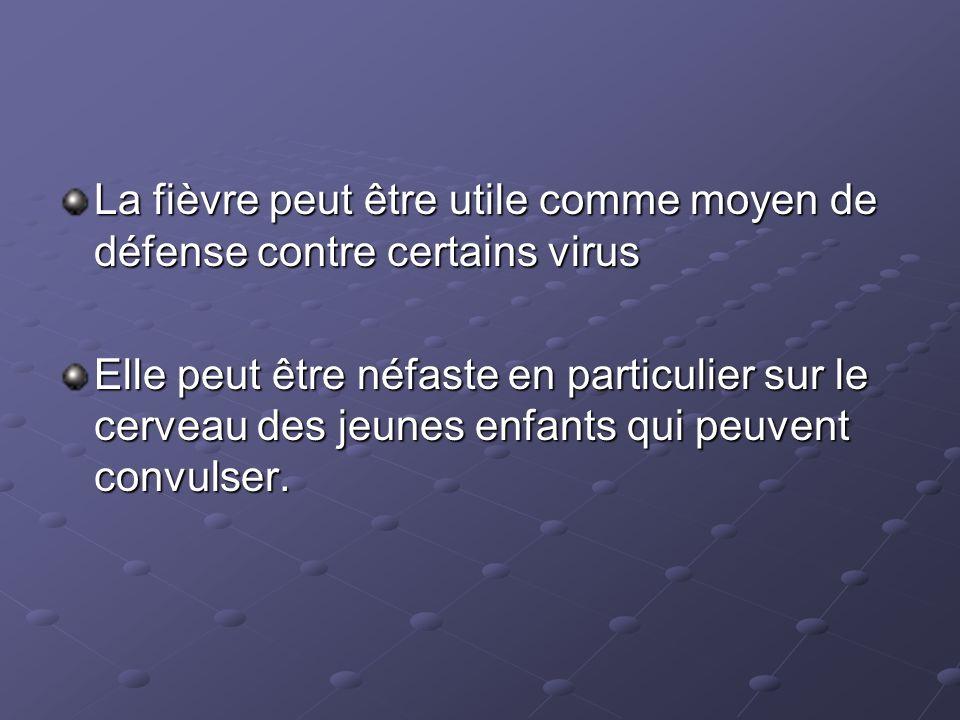 La fièvre peut être utile comme moyen de défense contre certains virus Elle peut être néfaste en particulier sur le cerveau des jeunes enfants qui peu