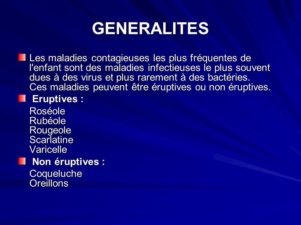 GENERALITES Les maladies contagieuses les plus fréquentes de l enfant sont des maladies infectieuses le plus souvent dues à des virus et plus rarement à des bactéries.