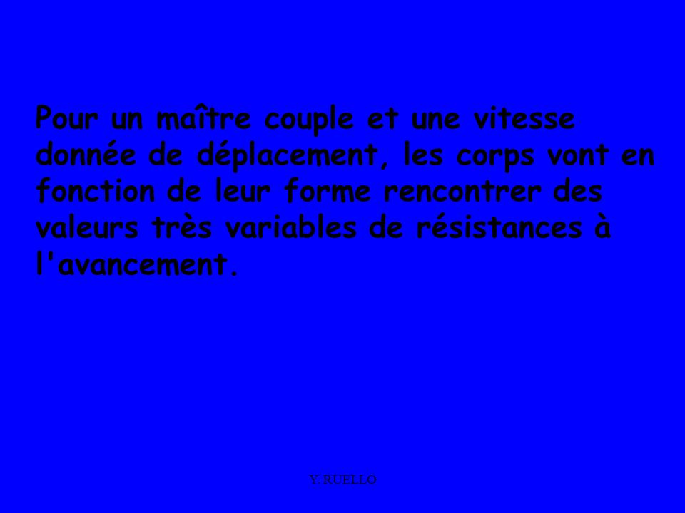 Y. RUELLO Pour un maître couple et une vitesse donnée de déplacement, les corps vont en fonction de leur forme rencontrer des valeurs très variables d
