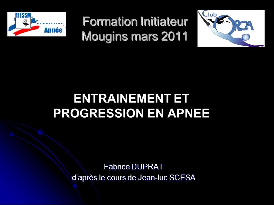 Formation Initiateur Mougins mars 2011 Fabrice DUPRAT daprès le cours de Jean-luc SCESA ENTRAINEMENT ET PROGRESSION EN APNEE