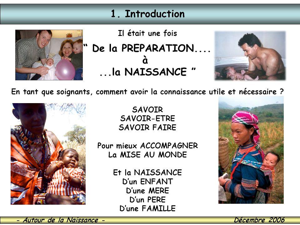 - Autour de la Naissance - Décembre 2006 1. Introduction Il était une fois De la PREPARATION.... à...la NAISSANCE En tant que soignants, comment avoir
