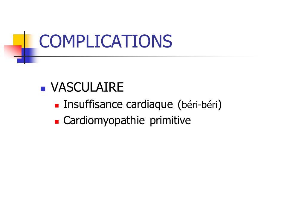COMPLICATIONS VASCULAIRE Insuffisance cardiaque ( béri-béri ) Cardiomyopathie primitive